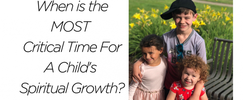 When Is The MOST Critical Time For A Child's Spiritual Growth?